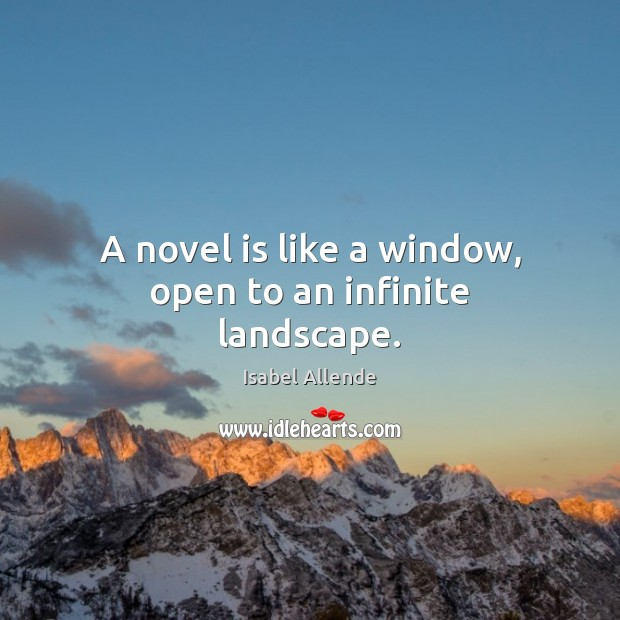 A novel is like a window, open to an infinite landscape. Isabel Allende Picture Quote
