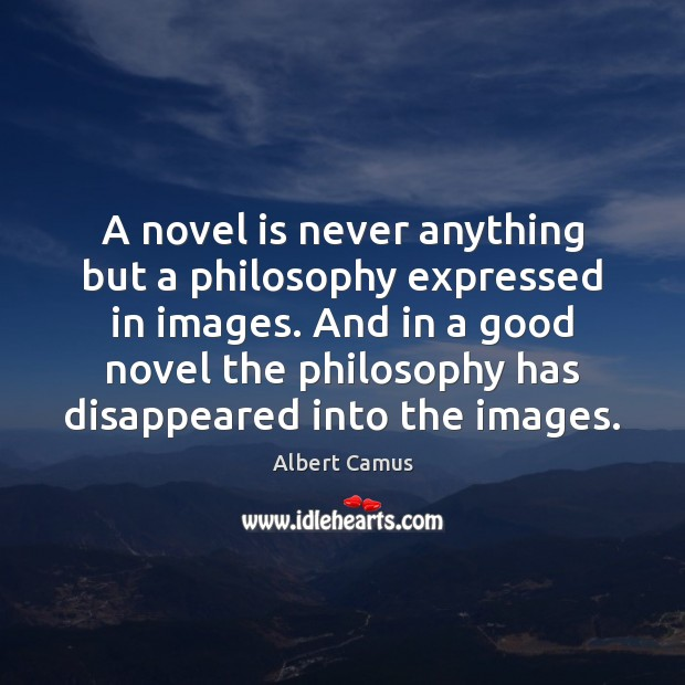 A novel is never anything but a philosophy expressed in images. And Image