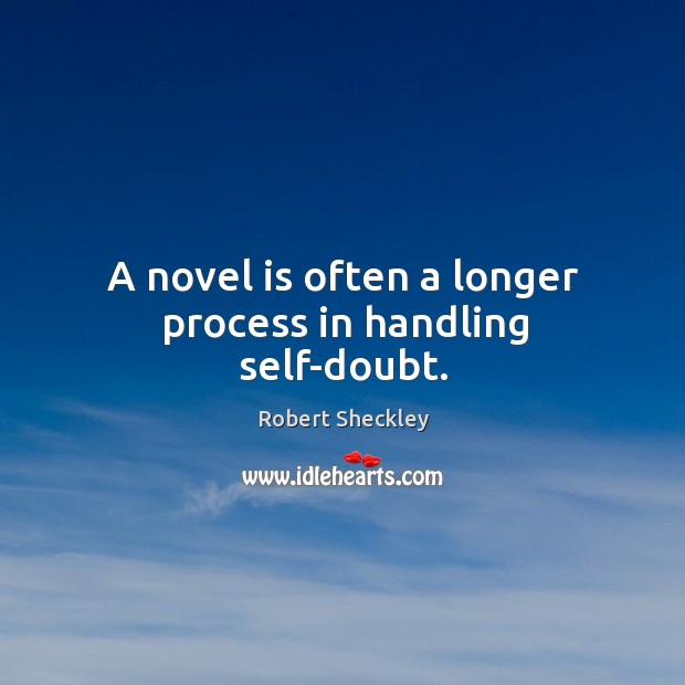 A novel is often a longer process in handling self-doubt. Robert Sheckley Picture Quote
