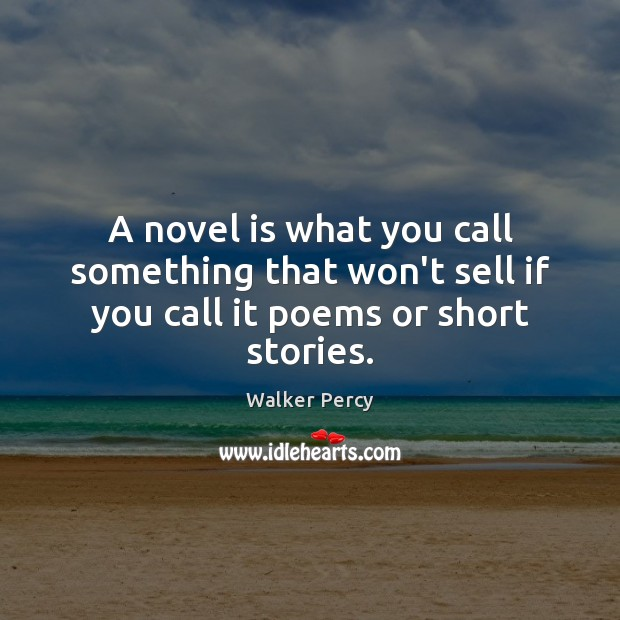 A novel is what you call something that won't sell if you call it poems or short stories. Walker Percy Picture Quote