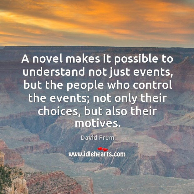 A novel makes it possible to understand not just events, but the people who control the events David Frum Picture Quote