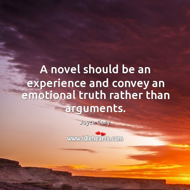 A novel should be an experience and convey an emotional truth rather than arguments. Joyce Cary Picture Quote