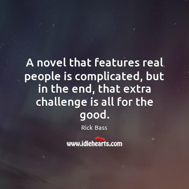 A novel that features real people is complicated, but in the end, Rick Bass Picture Quote