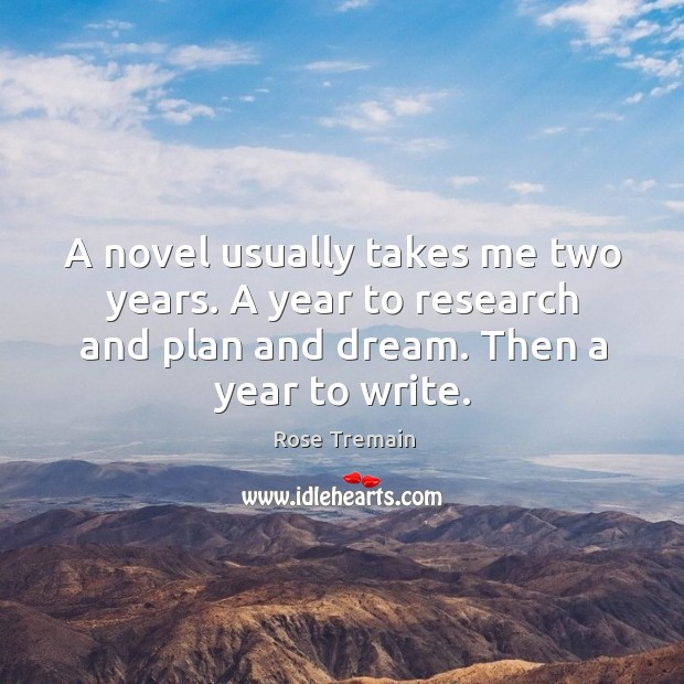 A novel usually takes me two years. A year to research and plan and dream. Then a year to write. Rose Tremain Picture Quote