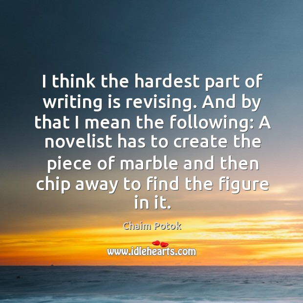A novelist has to create the piece of marble and then chip away to find the figure in it. Chaim Potok Picture Quote