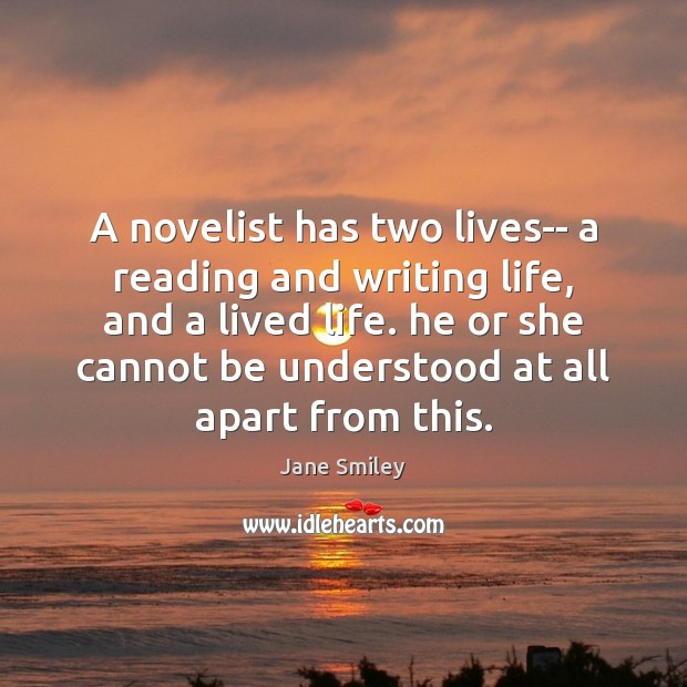 A novelist has two lives– a reading and writing life, and a Jane Smiley Picture Quote