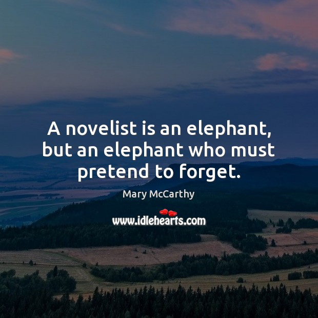 A novelist is an elephant, but an elephant who must pretend to forget. Mary McCarthy Picture Quote
