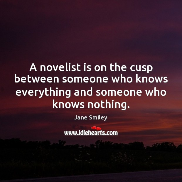 A novelist is on the cusp between someone who knows everything and Jane Smiley Picture Quote