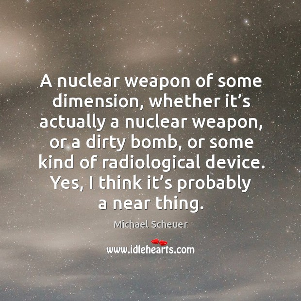 A nuclear weapon of some dimension, whether it's actually a nuclear weapon, or a dirty bomb, or some Image
