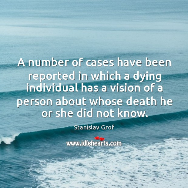 A number of cases have been reported in which a dying individual has a vision of a person Stanislav Grof Picture Quote