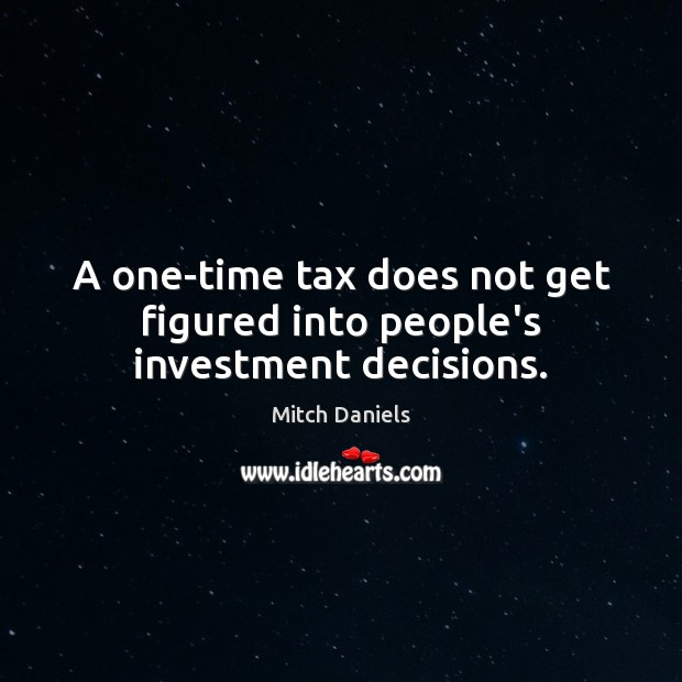 A one-time tax does not get figured into people's investment decisions. Investment Quotes Image