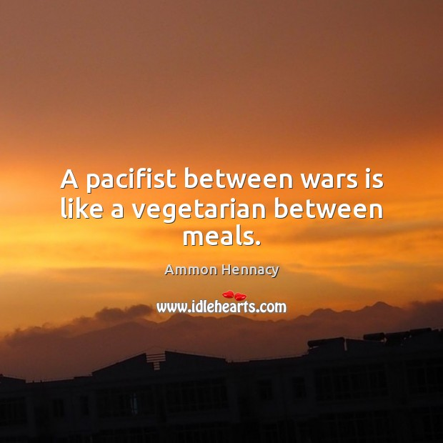 Image, A pacifist between wars is like a vegetarian between meals.