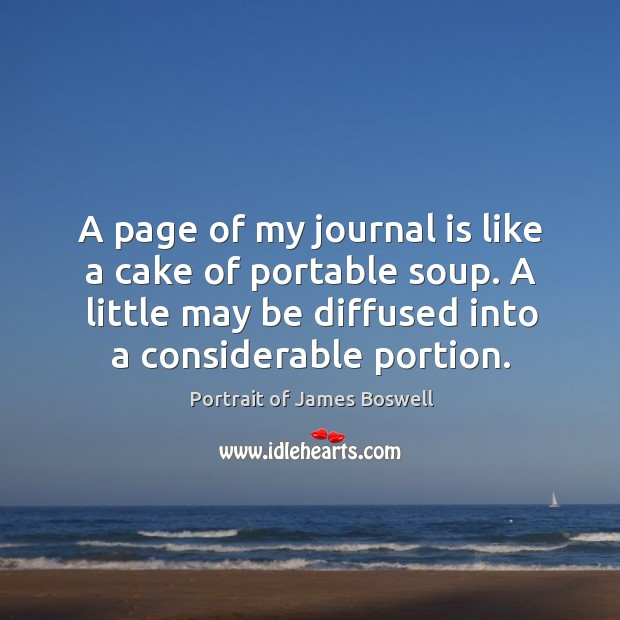 A page of my journal is like a cake of portable soup. A little may be diffused into a considerable portion. Image