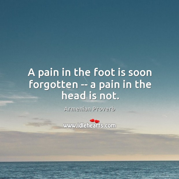 A pain in the foot is soon forgotten — a pain in the head is not. Armenian Proverbs Image