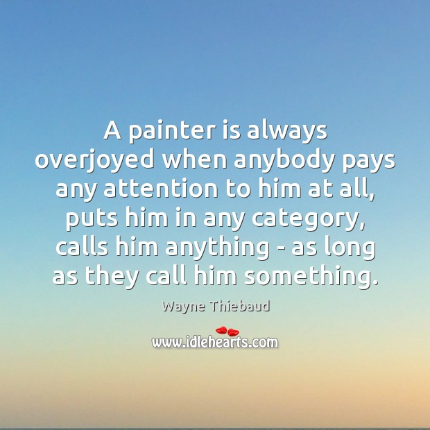 A painter is always overjoyed when anybody pays any attention to him Wayne Thiebaud Picture Quote