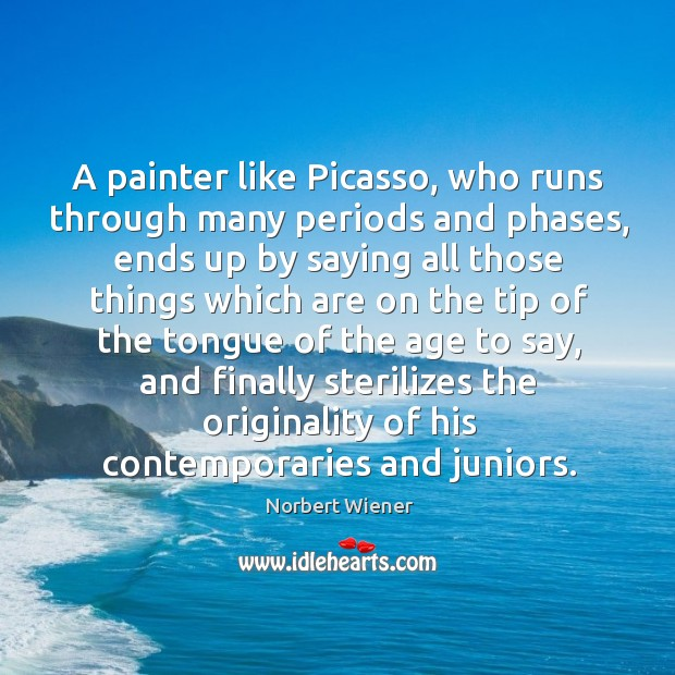 A painter like Picasso, who runs through many periods and phases, ends Image