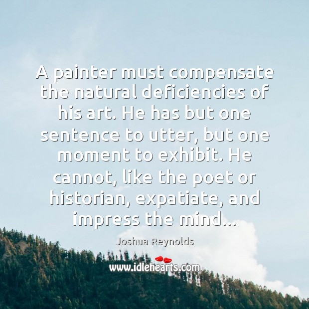 A painter must compensate the natural deficiencies of his art. He has Joshua Reynolds Picture Quote