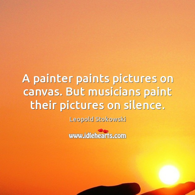 Image, A painter paints pictures on canvas. But musicians paint their pictures on silence.