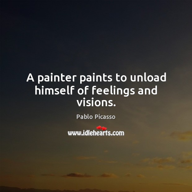 A painter paints to unload himself of feelings and visions. Image