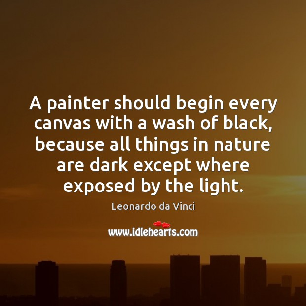 A painter should begin every canvas with a wash of black, because Leonardo da Vinci Picture Quote