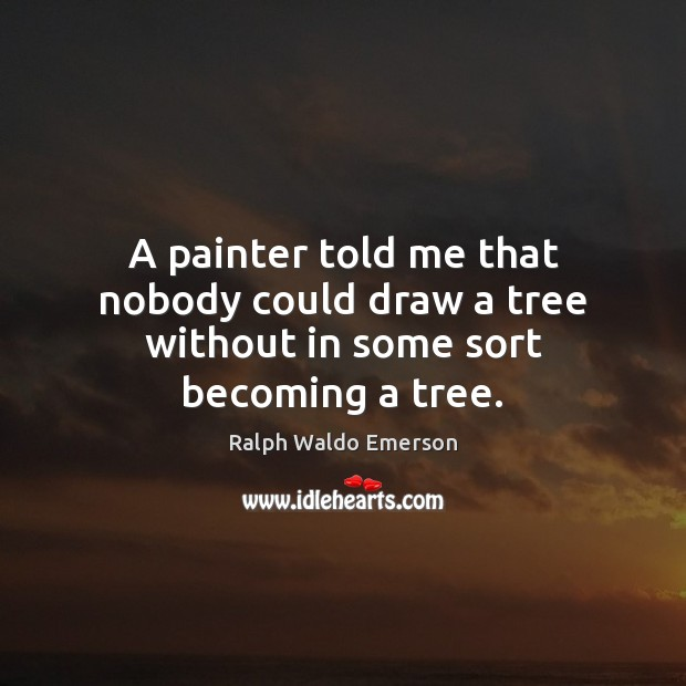Image, A painter told me that nobody could draw a tree without in some sort becoming a tree.