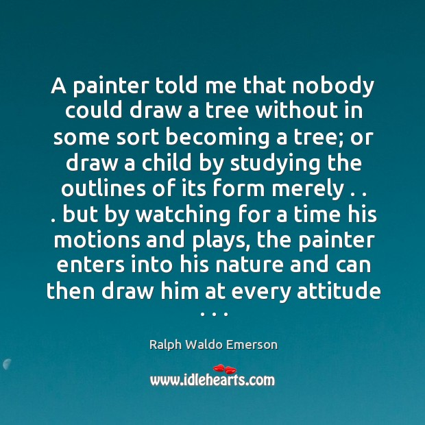 A painter told me that nobody could draw a tree without in some sort becoming a tree Image