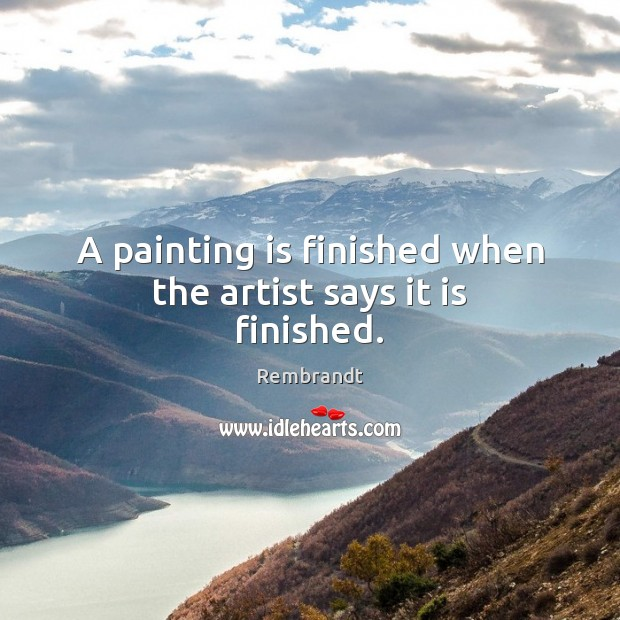A painting is finished when the artist says it is finished. Image