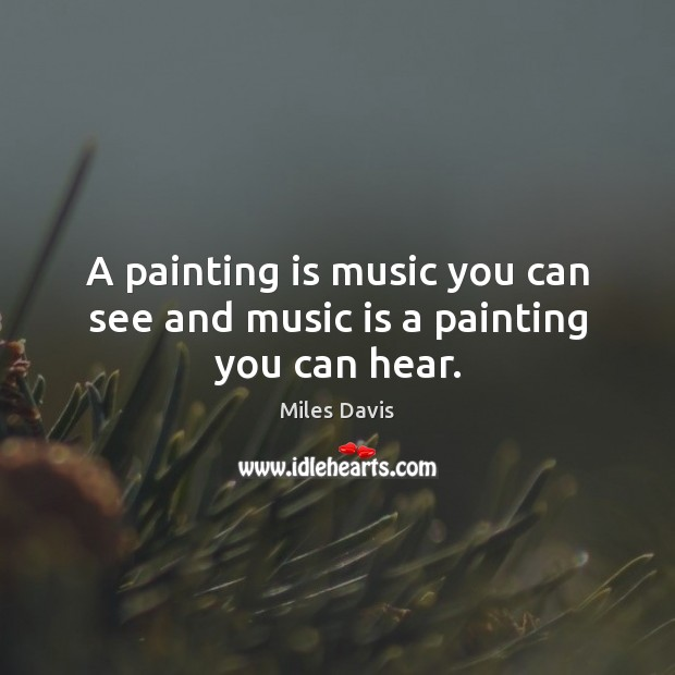 A painting is music you can see and music is a painting you can hear. Miles Davis Picture Quote
