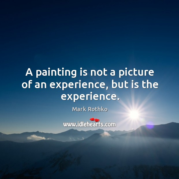 Image, A painting is not a picture of an experience, but is the experience.
