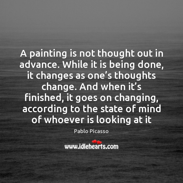 A painting is not thought out in advance. While it is being Pablo Picasso Picture Quote