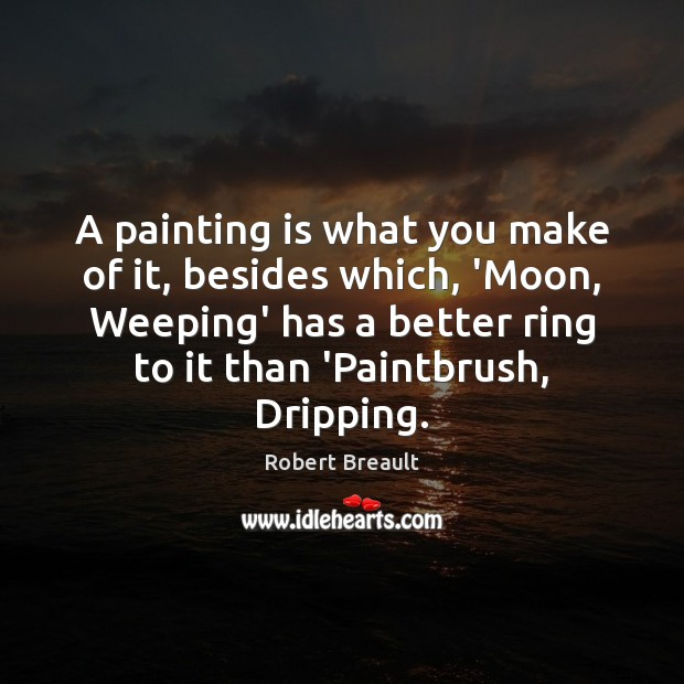 Image, A painting is what you make of it, besides which, 'Moon, Weeping'