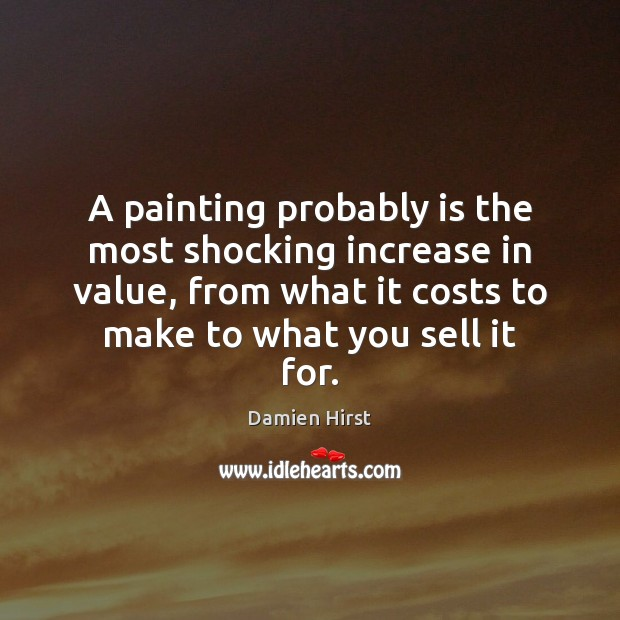 A painting probably is the most shocking increase in value, from what Damien Hirst Picture Quote