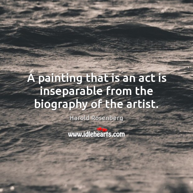 A painting that is an act is inseparable from the biography of the artist. Image