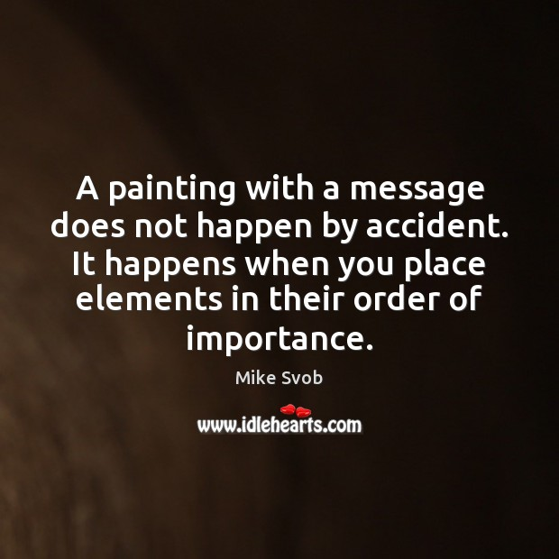 A painting with a message does not happen by accident. It happens Mike Svob Picture Quote