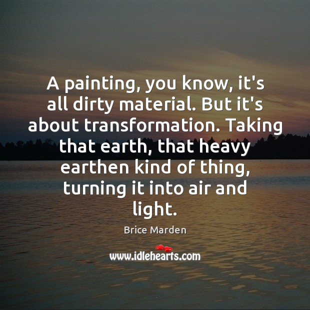 Image, A painting, you know, it's all dirty material. But it's about transformation.