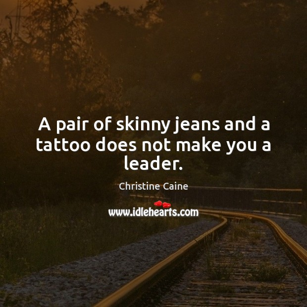 A pair of skinny jeans and a tattoo does not make you a leader. Image