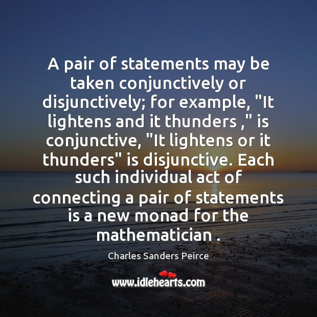 """A pair of statements may be taken conjunctively or disjunctively; for example, """" Charles Sanders Peirce Picture Quote"""