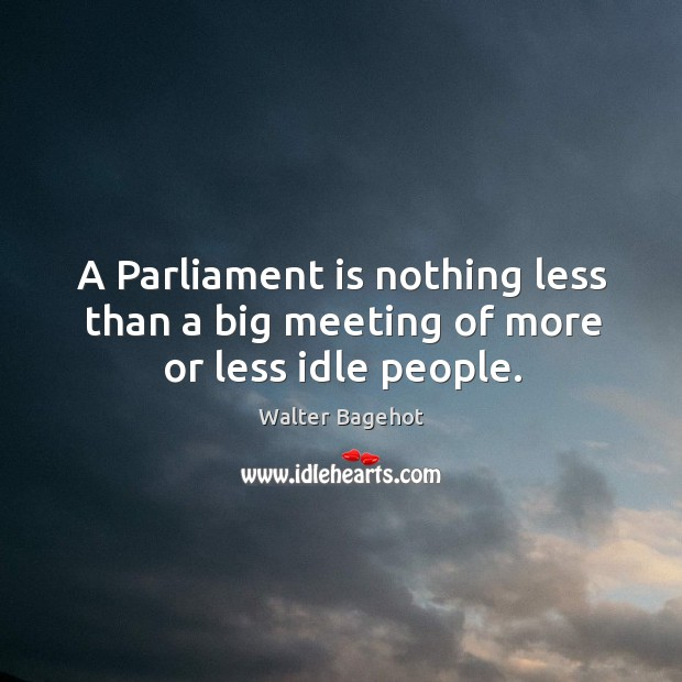 Image, A parliament is nothing less than a big meeting of more or less idle people.