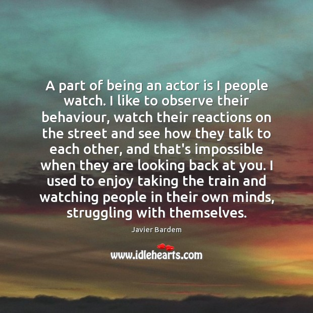 A part of being an actor is I people watch. I like Javier Bardem Picture Quote