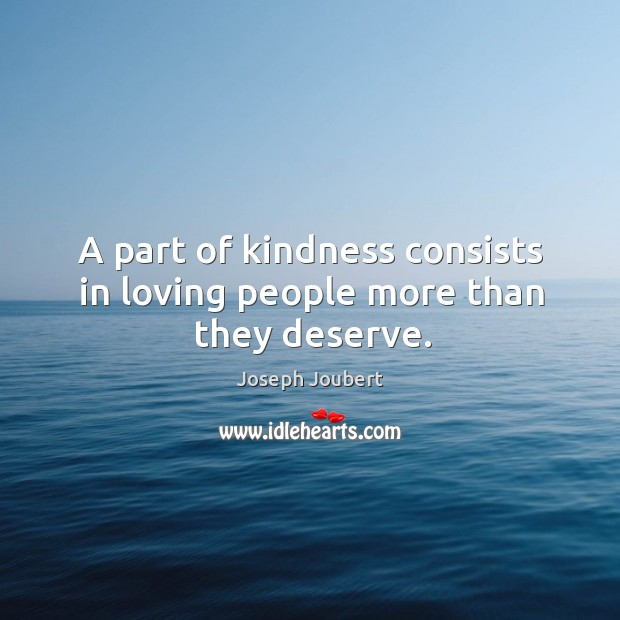A part of kindness consists in loving people more than they deserve. Image