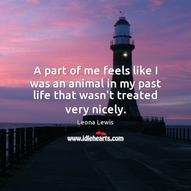 A part of me feels like I was an animal in my past life that wasn't treated very nicely. Image