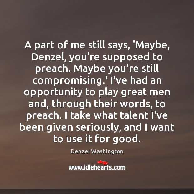 A part of me still says, 'Maybe, Denzel, you're supposed to preach. Denzel Washington Picture Quote