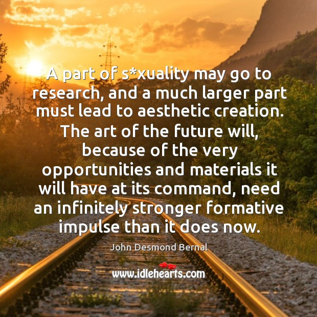 A part of s*xuality may go to research, and a much larger part must lead to aesthetic creation. John Desmond Bernal Picture Quote