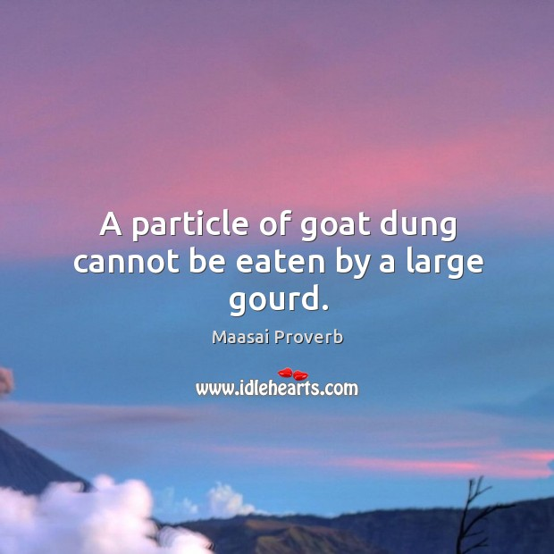 A particle of goat dung cannot be eaten by a large gourd. Maasai Proverbs Image