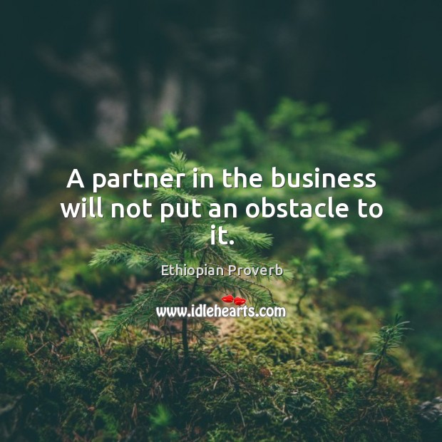 A partner in the business will not put an obstacle to it. Ethiopian Proverbs Image