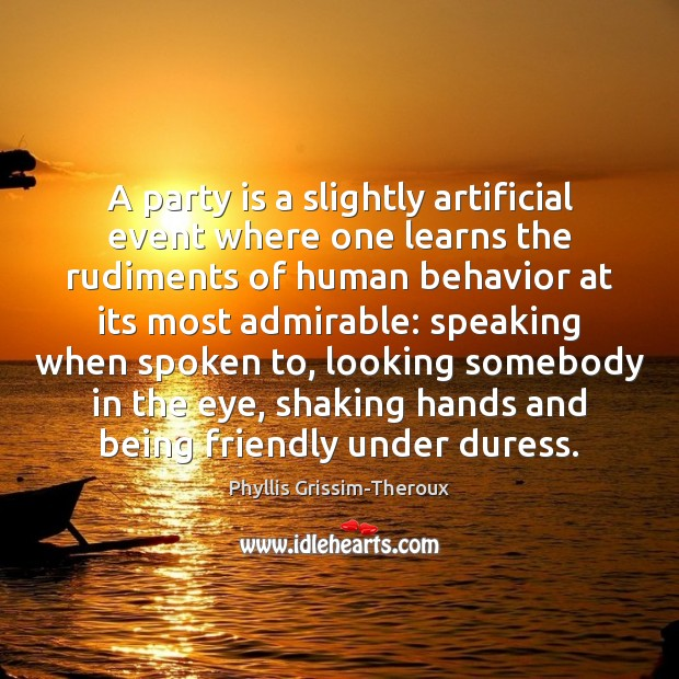 A party is a slightly artificial event where one learns the rudiments Behavior Quotes Image