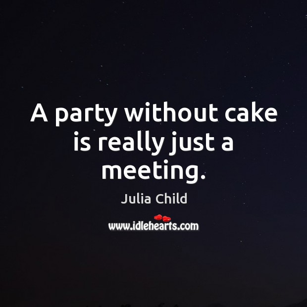 A party without cake is really just a meeting. Julia Child Picture Quote