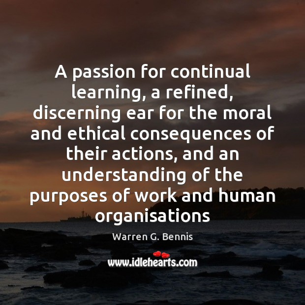 A passion for continual learning, a refined, discerning ear for the moral Warren G. Bennis Picture Quote