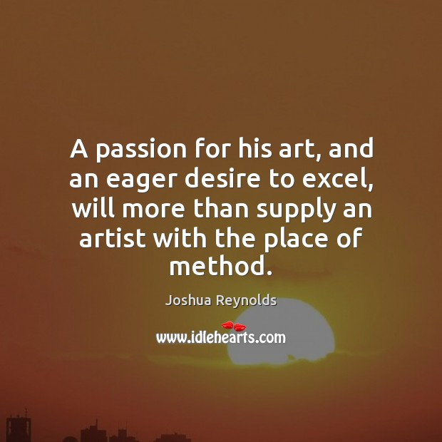 A passion for his art, and an eager desire to excel, will Joshua Reynolds Picture Quote