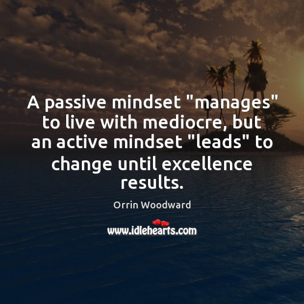 "Image, A passive mindset ""manages"" to live with mediocre, but an active mindset """